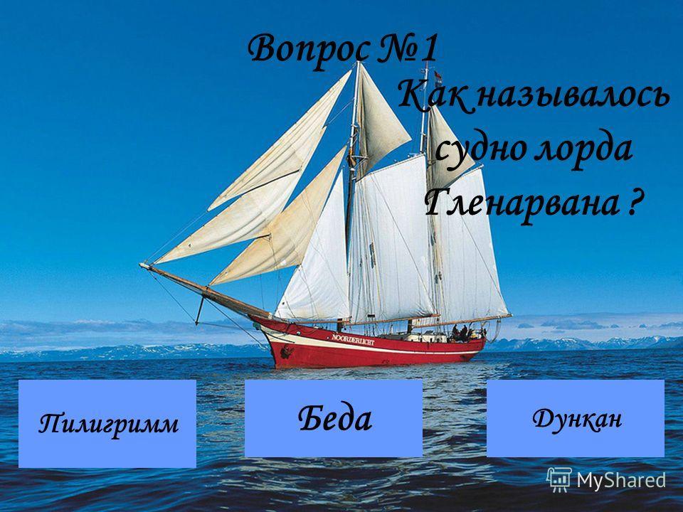 Вопрос 1 Пилигримм Дункан Беда Как называлось судно лорда Гленарвана ?