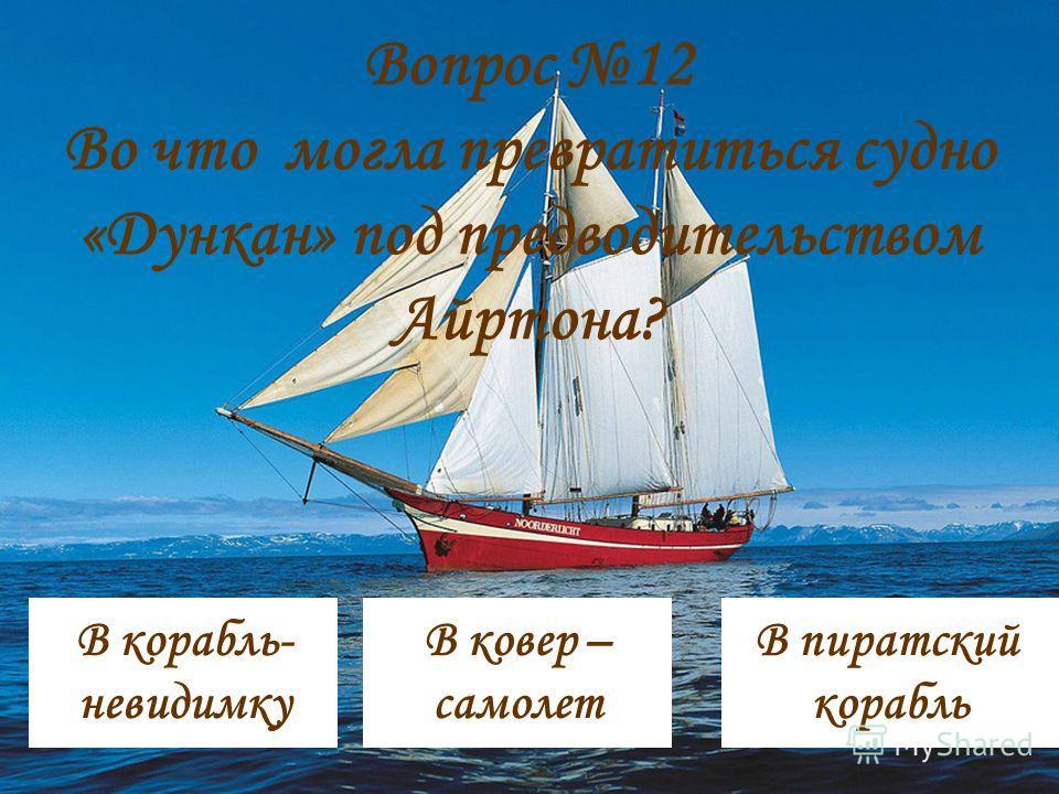 Вопрос 12 Во что могла превратиться судно «Дункан» под предводительством Айртона? В ковер – самолет В пиратский корабль В корабль- невидимку
