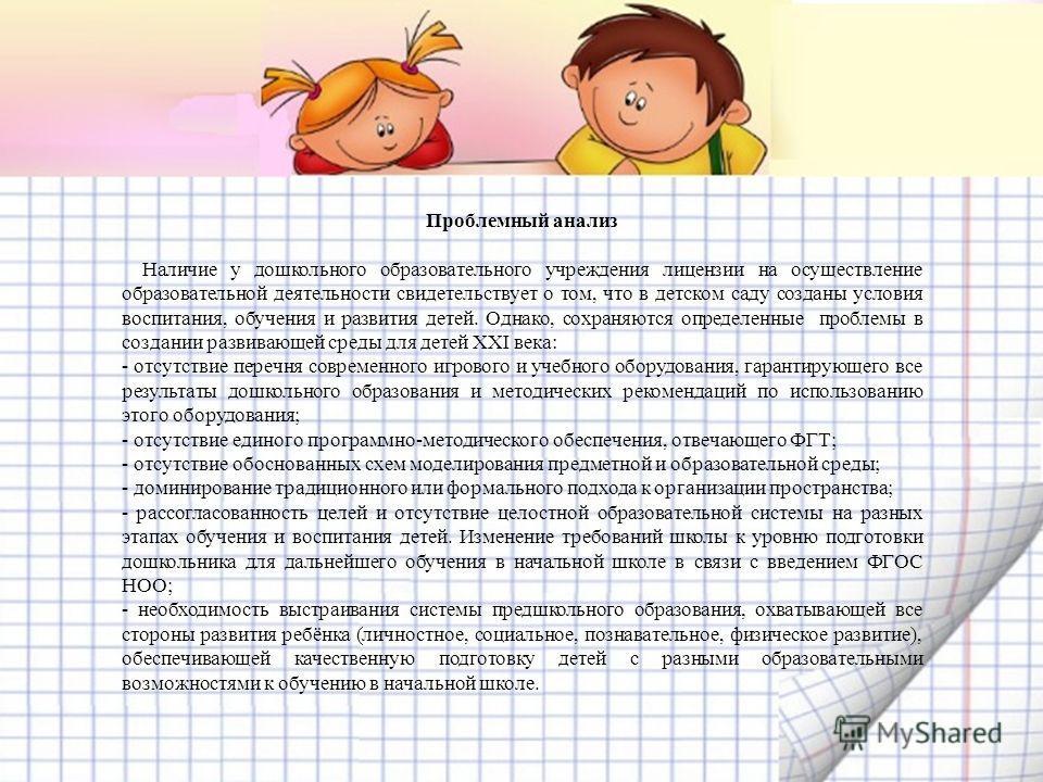 Проблемный анализ Наличие у дошкольного образовательного учреждения лицензии на осуществление образовательной деятельности свидетельствует о том, что в детском саду созданы условия воспитания, обучения и развития детей. Однако, сохраняются определенн