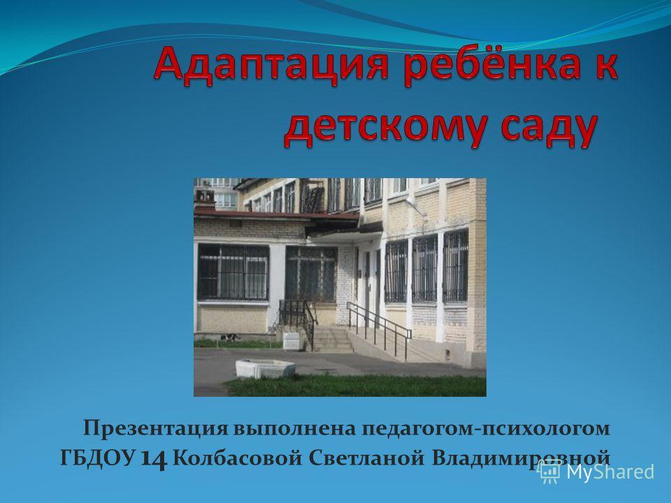 Презентация выполнена педагогом-психологом ГБДОУ 14 Колбасовой Светланой Владимировной