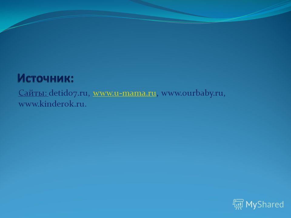 Сайты: detido7.ru, www.u-mama.ru, www.ourbaby.ru, www.kinderok.ru.www.u-mama.ru