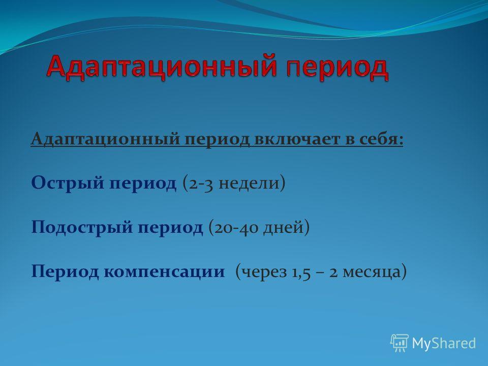 Адаптационный период включает в себя: Острый период (2-3 недели) Подострый период (20-40 дней) Период компенсации (через 1,5 – 2 месяца)