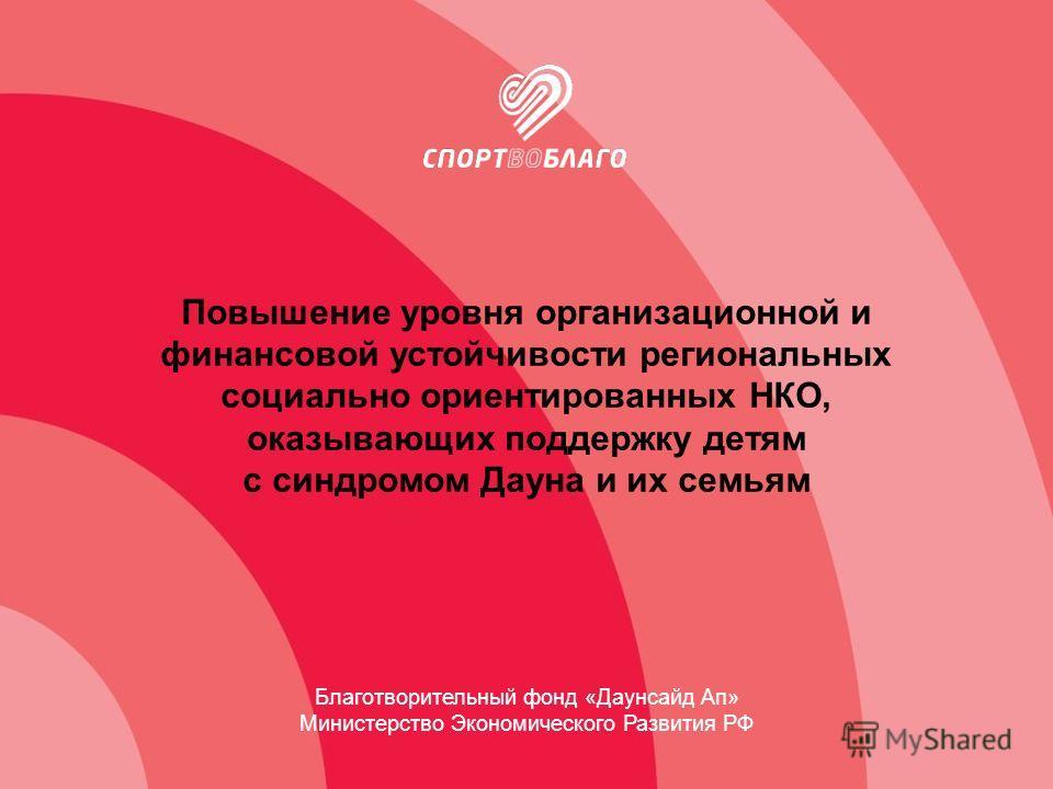 Повышение уровня организационной и финансовой устойчивости региональных социально ориентированных НКО, оказывающих поддержку детям с синдромом Дауна и их семьям Благотворительный фонд «Даунсайд Ап» Министерство Экономического Развития РФ