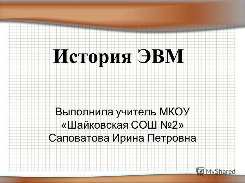 История ЭВМ Выполнила учитель МКОУ «Шайковская СОШ 2» Саповатова Ирина Петровна