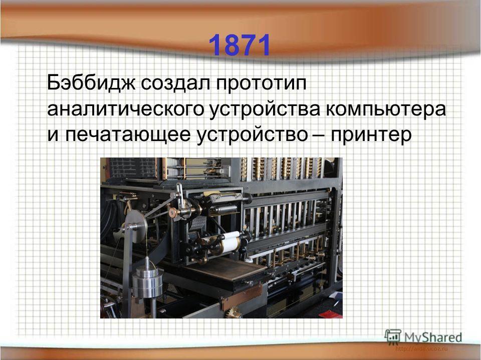 1871 Бэббидж создал прототип аналитического устройства компьютера и печатающее устройство – принтер