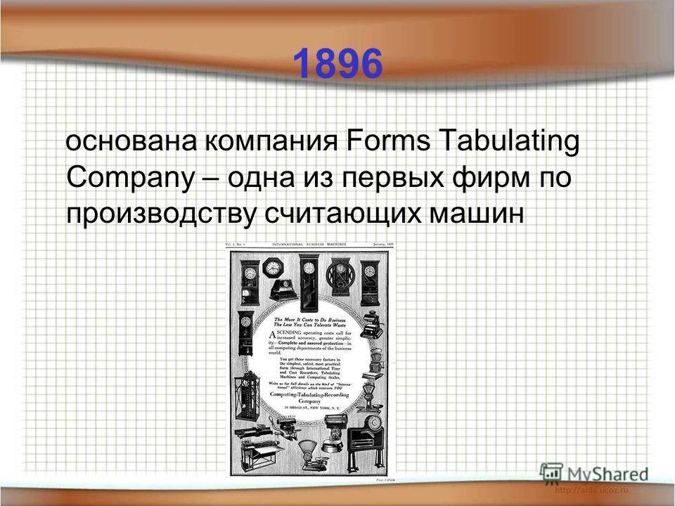 1896 основана компания Forms Tabulating Company – одна из первых фирм по производству считающих машин