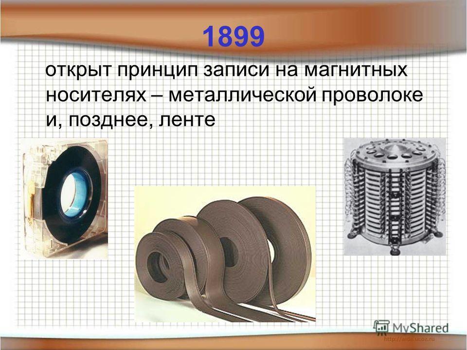 1899 открыт принцип записи на магнитных носителях – металлической проволоке и, позднее, ленте