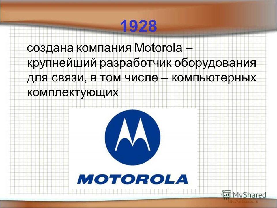 1928 создана компания Motorola – крупнейший разработчик оборудования для связи, в том числе – компьютерных комплектующих