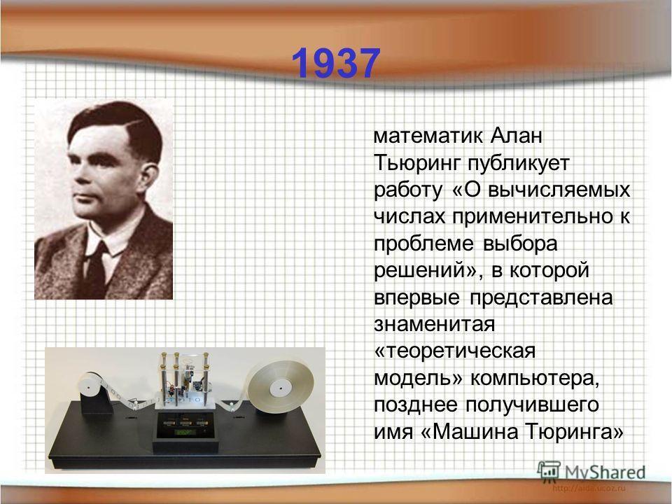 1937 математик Алан Тьюринг публикует работу «О вычисляемых числах применительно к проблеме выбора решений», в которой впервые представлена знаменитая «теоретическая модель» компьютера, позднее получившего имя «Машина Тюринга»