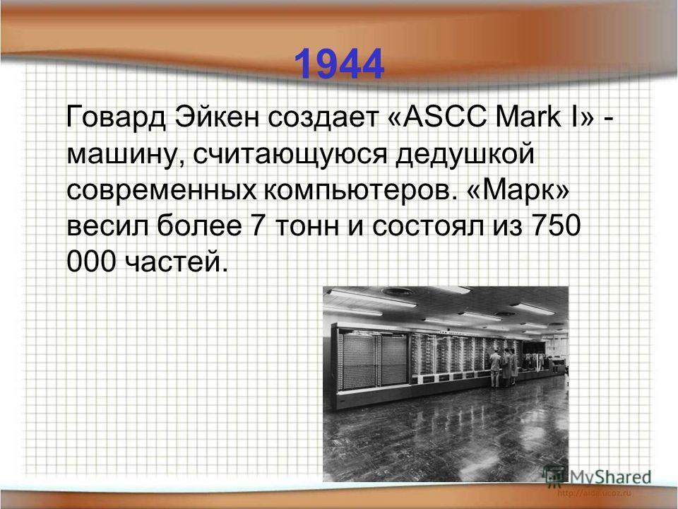1944 Говард Эйкен создает «ASCC Mark I» - машину, считающуюся дедушкой современных компьютеров. «Марк» весил более 7 тонн и состоял из 750 000 частей.