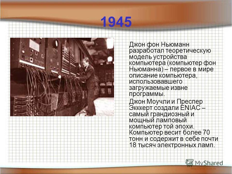 1945 Джон фон Ньюманн разработал теоретическую модель устройства компьютера (компьютер фон Ньюманна) – первое в мире описание компьютера, использовавшего загружаемые извне программы. Джон Моучли и Преспер Экккерт создали ENIAC – самый грандиозный и м