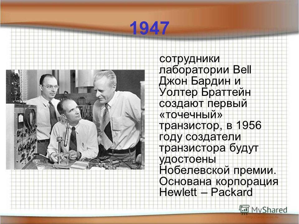 1947 сотрудники лаборатории Bell Джон Бардин и Уолтер Браттейн создают первый «точечный» транзистор, в 1956 году создатели транзистора будут удостоены Нобелевской премии. Основана корпорация Hewlett – Packard
