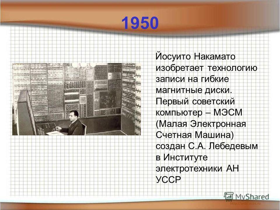 1950 Йосуито Накамато изобретает технологию записи на гибкие магнитные диски. Первый советский компьютер – МЭСМ (Малая Электронная Счетная Машина) создан С.А. Лебедевым в Институте электротехники АН УССР