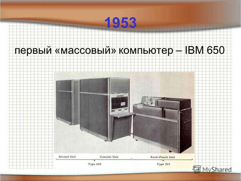 1953 первый «массовый» компьютер – IBM 650