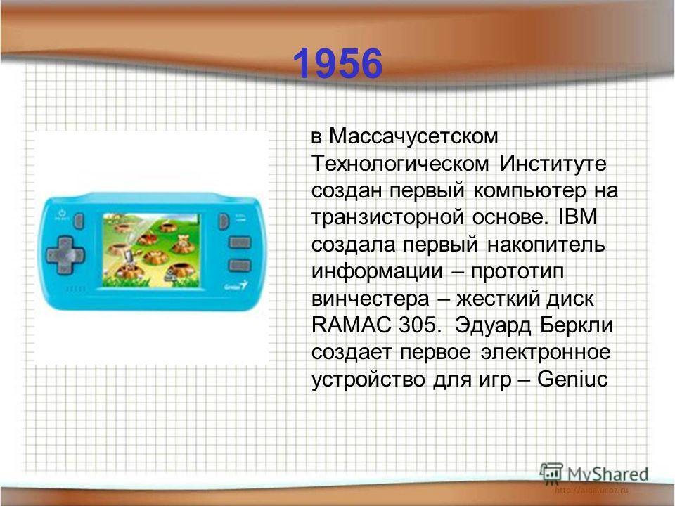 1956 в Массачусетском Технологическом Институте создан первый компьютер на транзисторной основе. IBM создала первый накопитель информации – прототип винчестера – жесткий диск RAMAC 305. Эдуард Беркли создает первое электронное устройство для игр – Ge