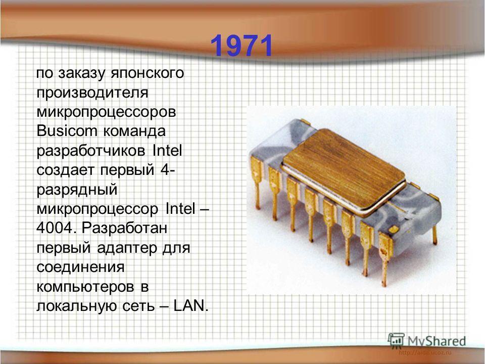 1971 по заказу японского производителя микропроцессоров Busicom команда разработчиков Intel создает первый 4- разрядный микропроцессор Intel – 4004. Разработан первый адаптер для соединения компьютеров в локальную сеть – LAN.