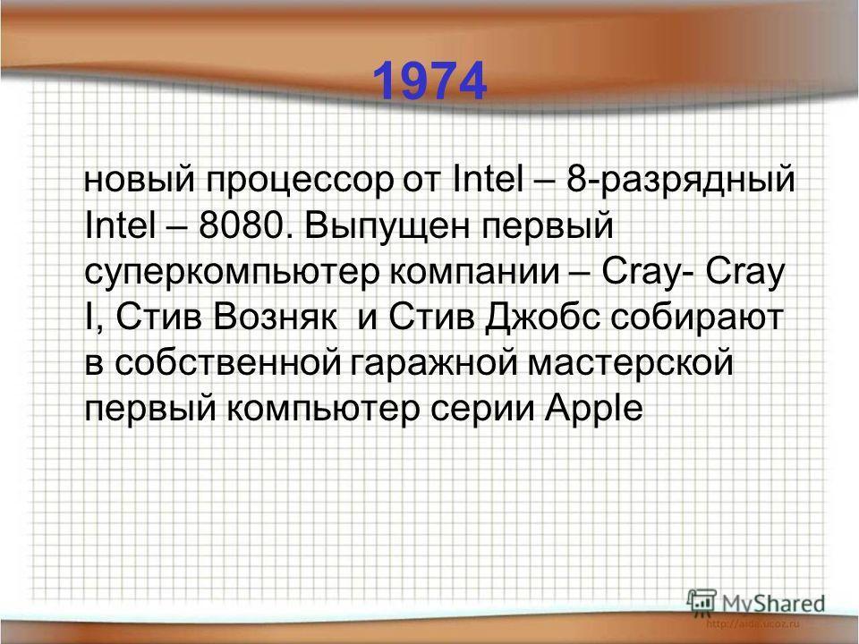 1974 новый процессор от Intel – 8-разрядный Intel – 8080. Выпущен первый суперкомпьютер компании – Cray- Cray I, Стив Возняк и Стив Джобс собирают в собственной гаражной мастерской первый компьютер серии Apple