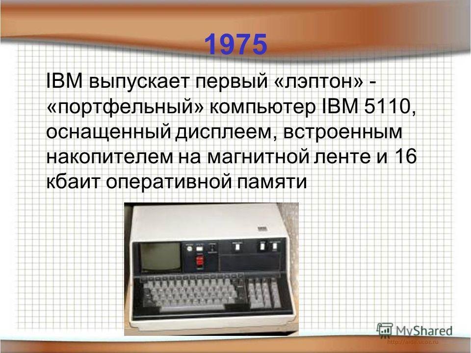 1975 IBM выпускает первый «лэптон» - «портфельный» компьютер IBM 5110, оснащенный дисплеем, встроенным накопителем на магнитной ленте и 16 кбаит оперативной памяти
