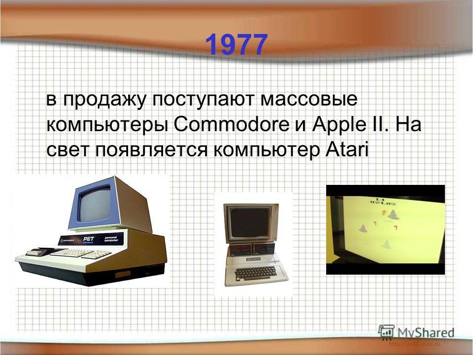 1977 в продажу поступают массовые компьютеры Commodore и Apple II. На свет появляется компьютер Atari
