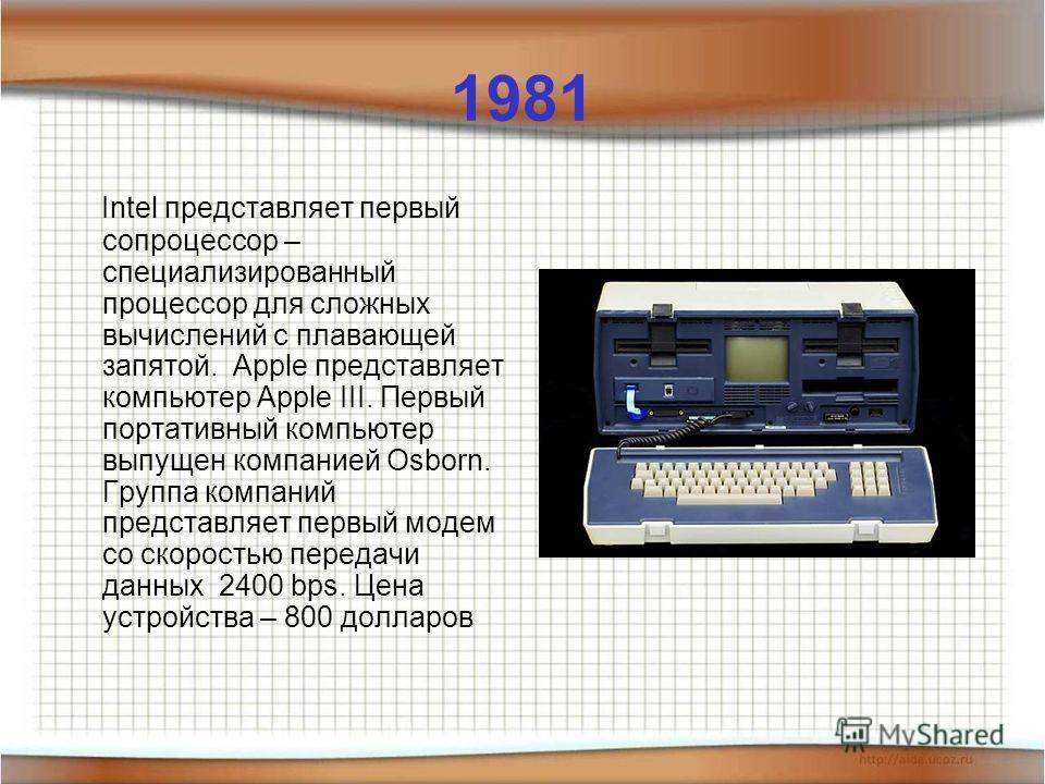 1981 Intel представляет первый сопроцессор – специализированный процессор для сложных вычислений с плавающей запятой. Apple представляет компьютер Apple III. Первый портативный компьютер выпущен компанией Osborn. Группа компаний представляет первый м