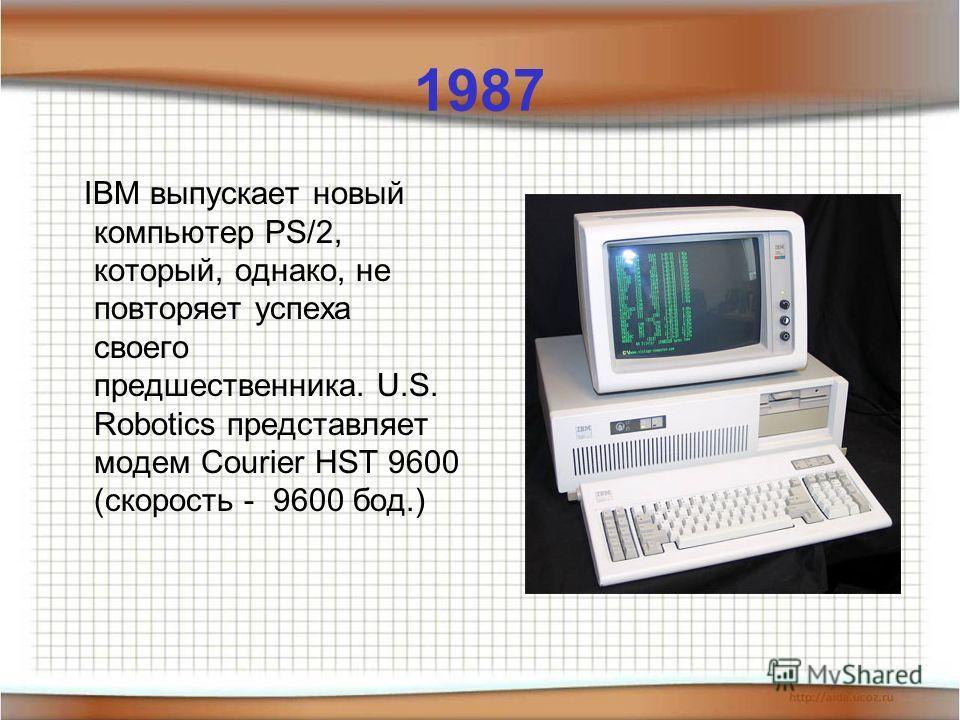 1987 IBM выпускает новый компьютер PS/2, который, однако, не повторяет успеха своего предшественника. U.S. Robotics представляет модем Courier HST 9600 (скорость - 9600 бод.)
