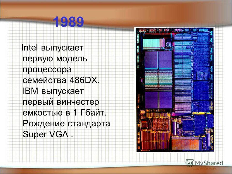 1989 Intel выпускает первую модель процессора семейства 486DX. IBM выпускает первый винчестер емкостью в 1 Гбайт. Рождение стандарта Super VGA.