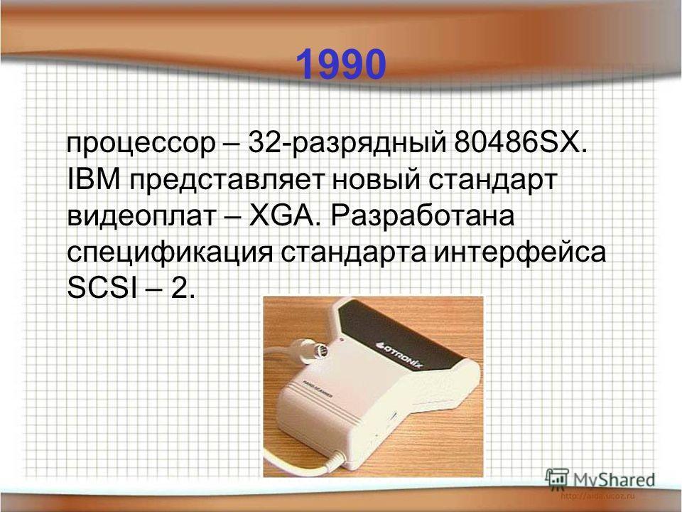 1990 процессор – 32-разрядный 80486SX. IBM представляет новый стандарт видеоплат – XGA. Разработана спецификация стандарта интерфейса SCSI – 2.