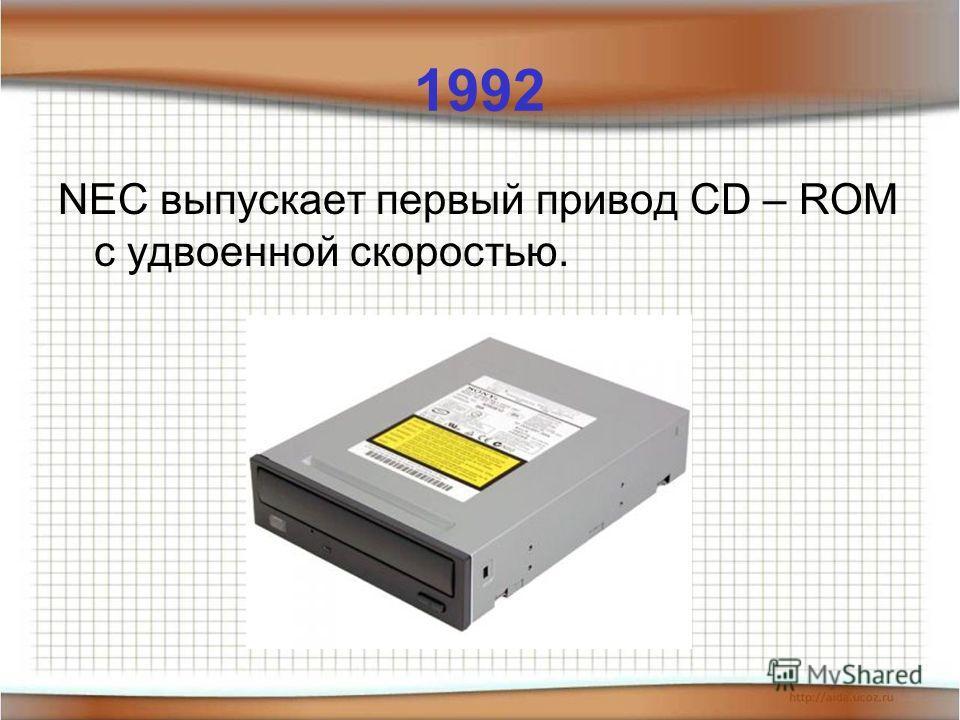 1992 NEC выпускает первый привод CD – ROM с удвоенной скоростью.