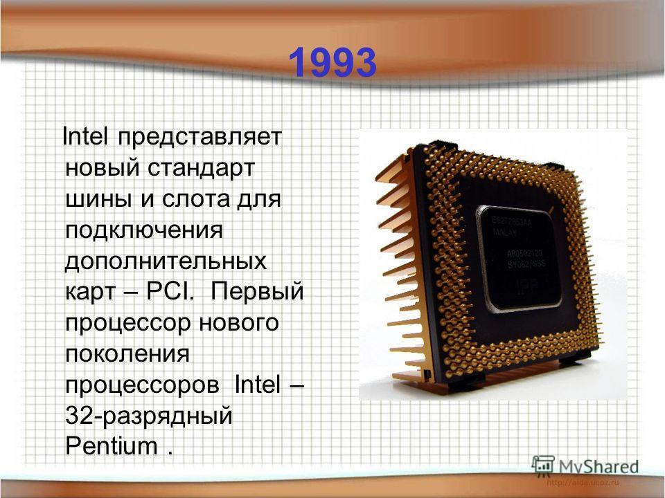 1993 Intel представляет новый стандарт шины и слота для подключения дополнительных карт – PCI. Первый процессор нового поколения процессоров Intel – 32-разрядный Pentium.