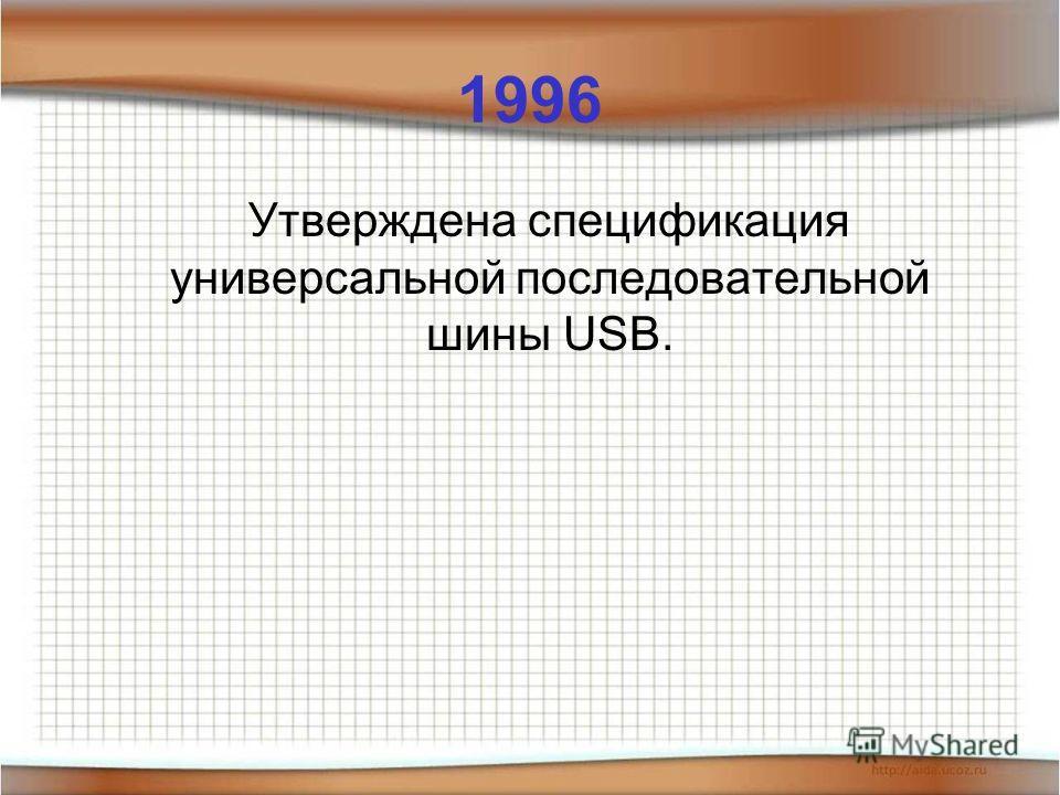 1996 Утверждена спецификация универсальной последовательной шины USB.