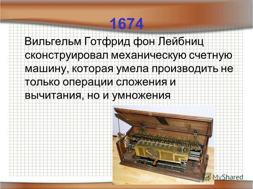 1674 Вильгельм Готфрид фон Лейбниц сконструировал механическую счетную машину, которая умела производить не только операции сложения и вычитания, но и умножения