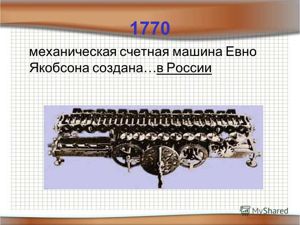 1770 механическая счетная машина Евно Якобсона создана…в России