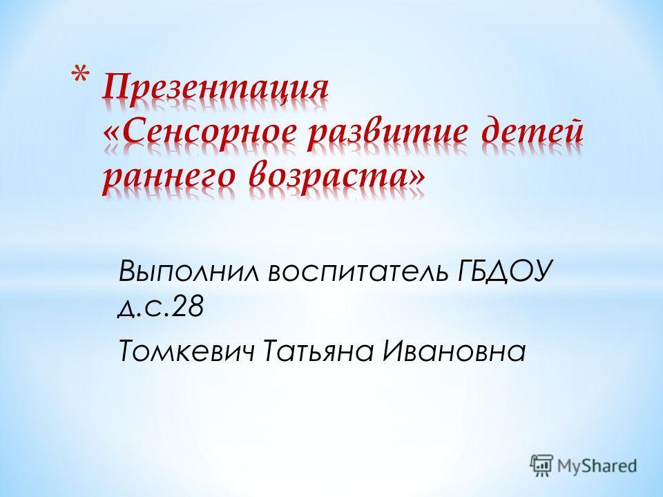Выполнил воспитатель ГБДОУ д.с.28 Томкевич Татьяна Ивановна