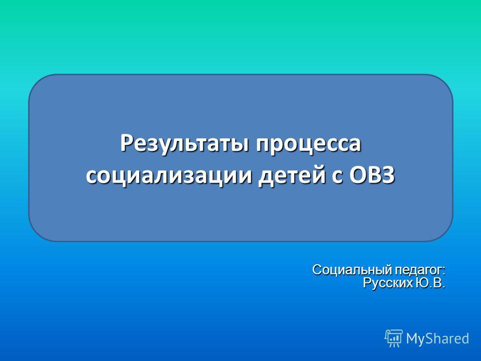 Социальный педагог: Русских Ю.В. Результаты процесса социализации детей с ОВЗ