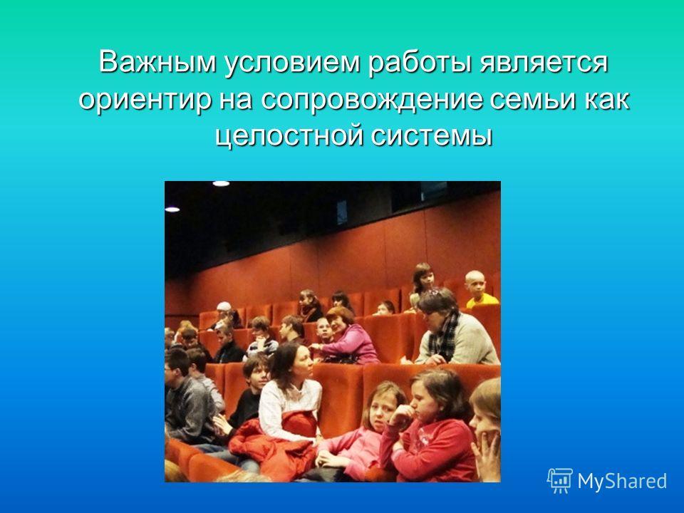 Важным условием работы является ориентир на сопровождение семьи как целостной системы