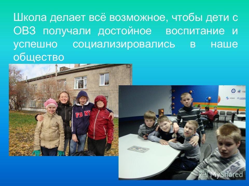 Школа делает всё возможное, чтобы дети с ОВЗ получали достойное воспитание и успешно социализировались в наше общество