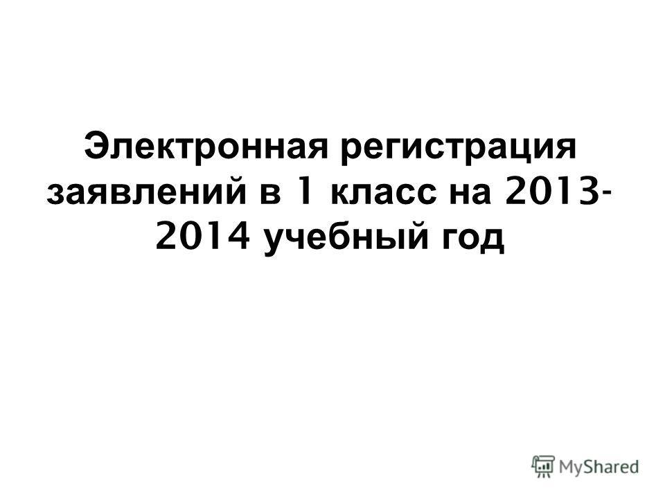 Электронная регистрация заявлений в 1 класс на 2013- 2014 учебный год