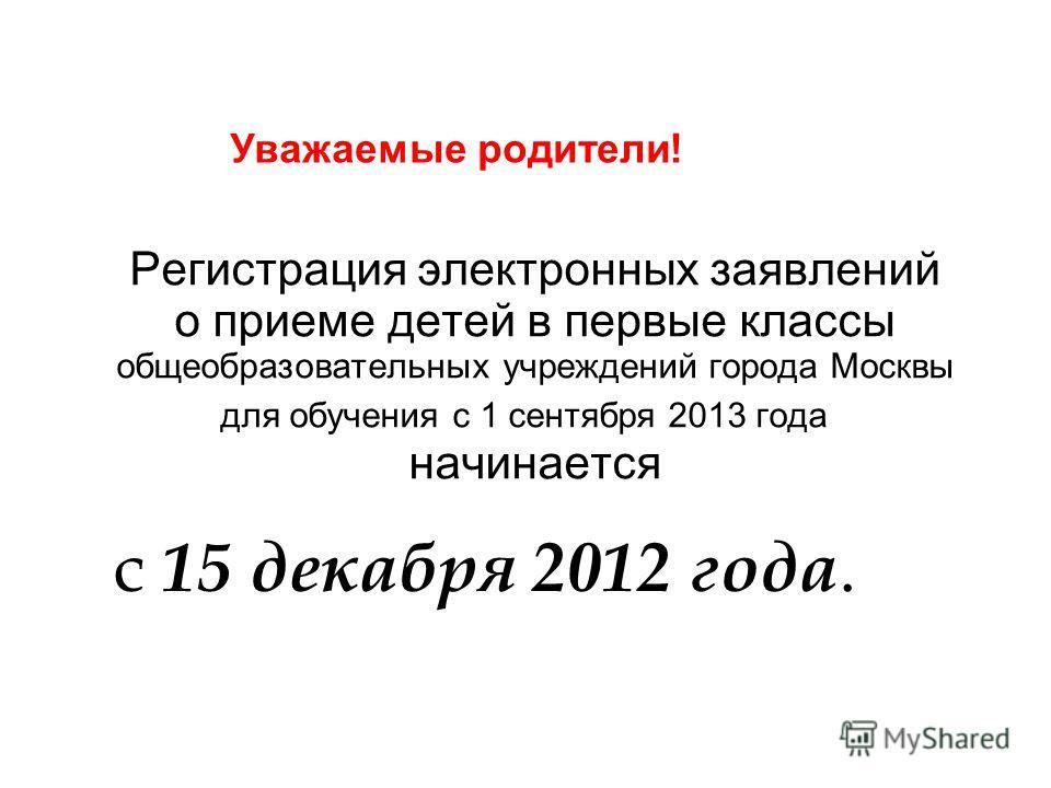 Регистрация электронных заявлений о приеме детей в первые классы общеобразовательных учреждений города Москвы для обучения с 1 сентября 2013 года начинается 29.11.12 Уважаемые родители ! с 15 декабря 2012 года.