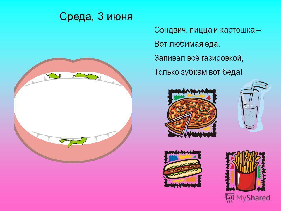 Сэндвич, пицца и картошка – Вот любимая еда. Запивал всё газировкой, Только зубкам вот беда! Среда, 3 июня