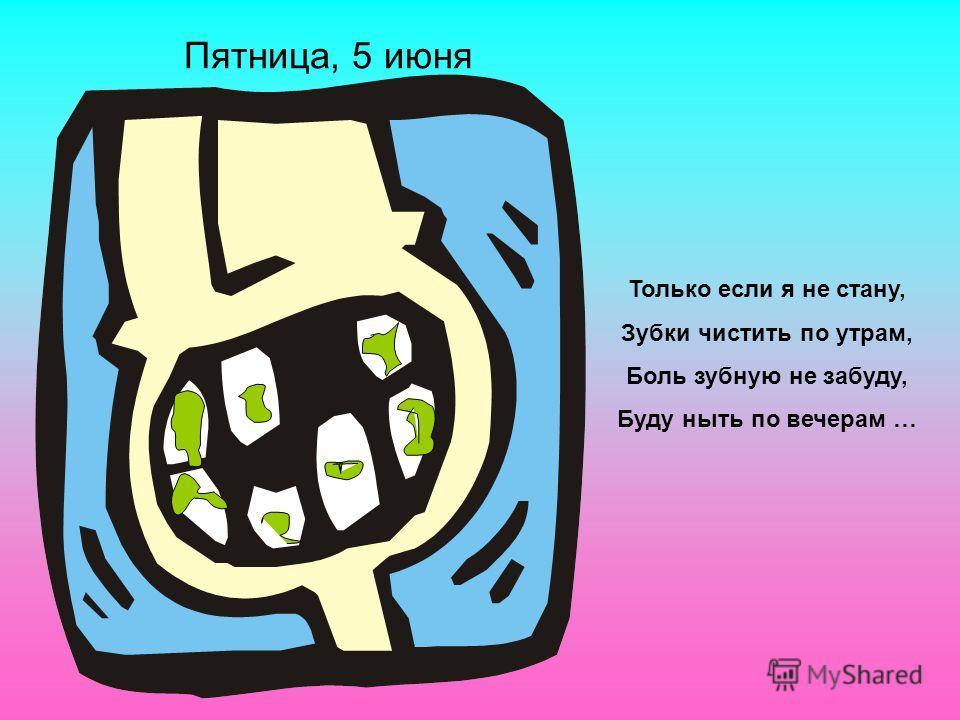 Только если я не стану, Зубки чистить по утрам, Боль зубную не забуду, Буду ныть по вечерам … Пятница, 5 июня