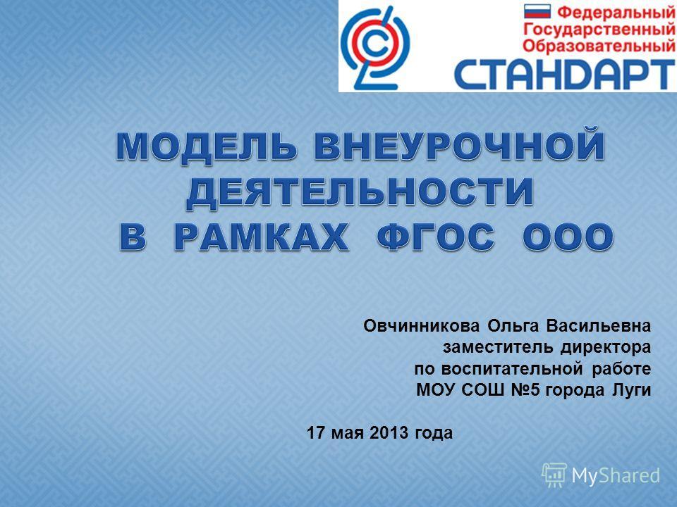 Овчинникова Ольга Васильевна заместитель директора по воспитательной работе МОУ СОШ 5 города Луги 17 мая 2013 года