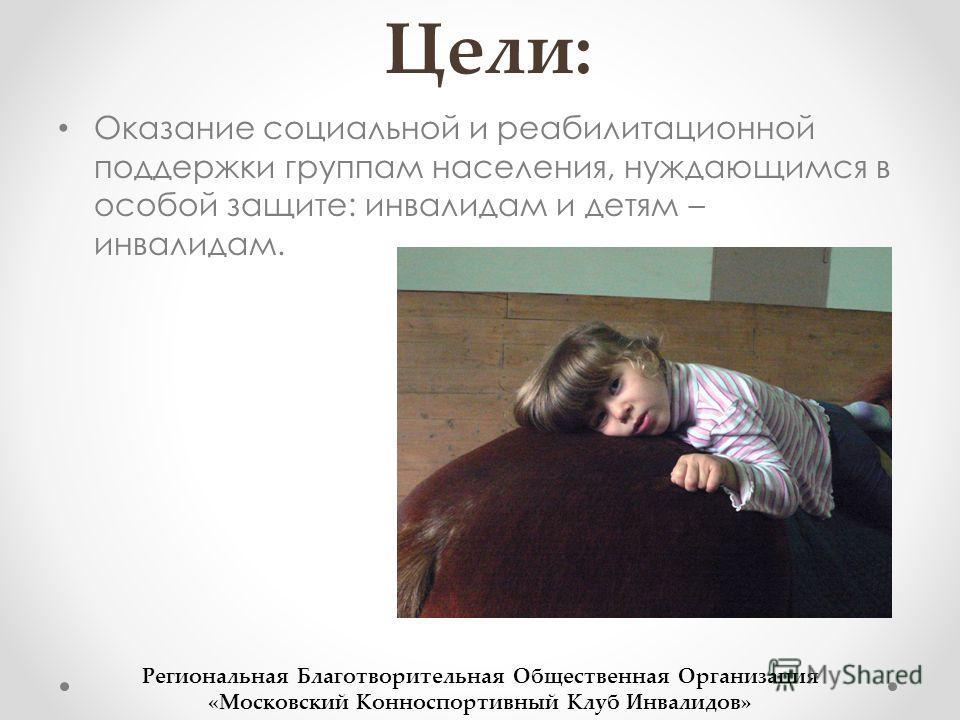 Цели: Оказание социальной и реабилитационной поддержки группам населения, нуждающимся в особой защите: инвалидам и детям – инвалидам. Региональная Благотворительная Общественная Организация «Московский Конноспортивный Клуб Инвалидов»