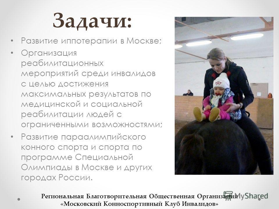 Задачи: Развитие иппотерапии в Москве; Организация реабилитационных мероприятий среди инвалидов с целью достижения максимальных результатов по медицинской и социальной реабилитации людей с ограниченными возможностями; Развитие параалимпийского конног