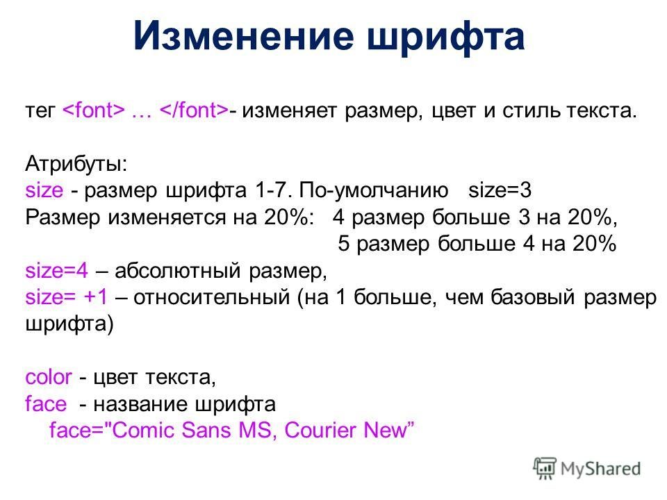 Изменение шрифта тег … - изменяет размер, цвет и стиль текста. Атрибуты: size - размер шрифта 1-7. По-умолчанию size=3 Размер изменяется на 20%: 4 размер больше 3 на 20%, 5 размер больше 4 на 20% size=4 – абсолютный размер, size= +1 – относительный (