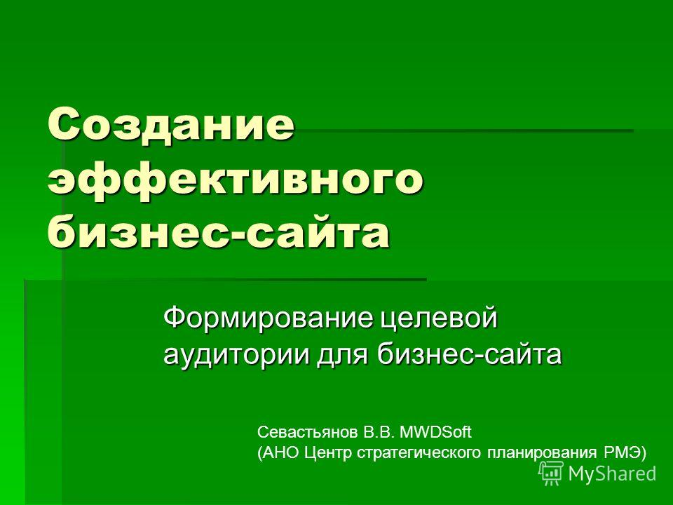 Создание эффективного бизнес-сайта Формирование целевой аудитории для бизнес-сайта Севастьянов В.В. MWDSoft (АНО Центр стратегического планирования РМЭ)