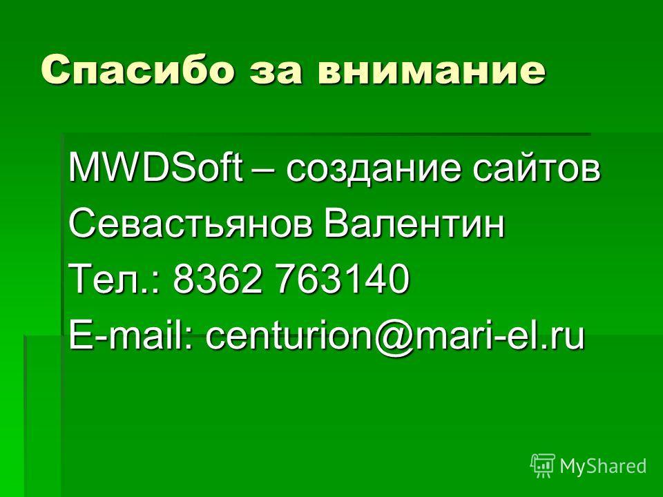 Спасибо за внимание MWDSoft – создание сайтов Севастьянов Валентин Тел.: 8362 763140 E-mail: centurion@mari-el.ru