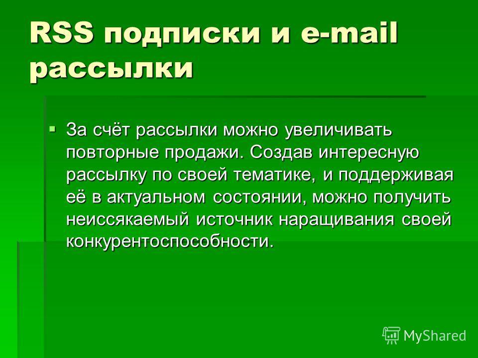 RSS подписки и е-mail рассылки За счёт рассылки можно увеличивать повторные продажи. Создав интересную рассылку по своей тематике, и поддерживая её в актуальном состоянии, можно получить неиссякаемый источник наращивания своей конкурентоспособности.