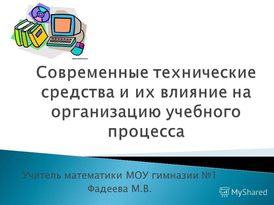 Учитель математики МОУ гимназии 1 Фадеева М.В.