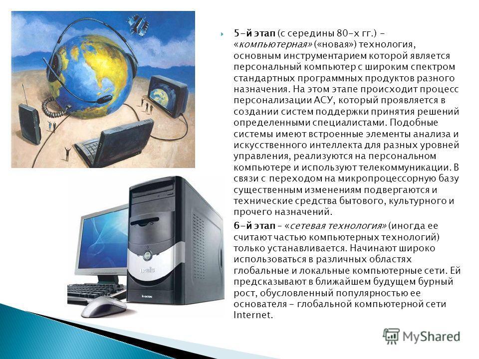 5-й этап (с середины 80-х гг.) - «компьютерная» («новая») технология, основным инструментарием которой является персональный компьютер с широким спектром стандартных программных продуктов разного назначения. На этом этапе происходит процесс персонали
