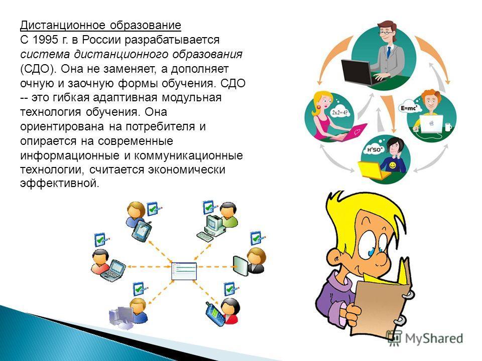 Дистанционное образование С 1995 г. в России разрабатывается система дистанционного образования (СДО). Она не заменяет, а дополняет очную и заочную формы обучения. СДО -- это гибкая адаптивная модульная технология обучения. Она ориентирована на потре